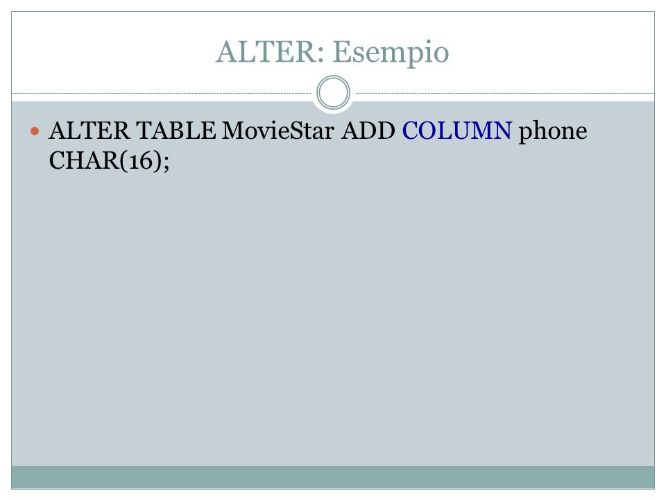 ALTER: Esempio ALTER TABLE MovieStar ADD COLUMN phone CHAR(16);