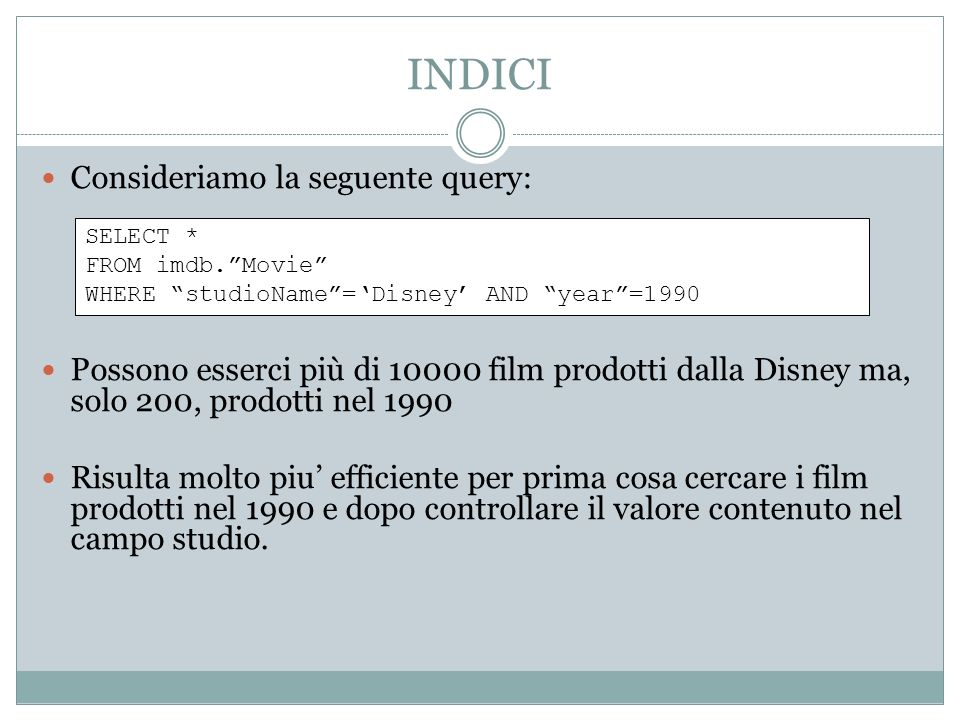 INDICI Consideriamo la seguente query: Possono esserci più di 10000 film prodotti dalla Disney ma, solo 200, prodotti nel 1990 Risulta molto piu efficiente per prima cosa cercare i film prodotti nel 1990 e dopo controllare il valore contenuto nel campo studio.