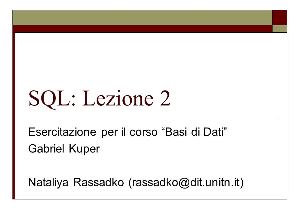 SQL: Lezione 2 Esercitazione per il corso Basi di Dati Gabriel Kuper Nataliya Rassadko (rassadko@dit.unitn.it)