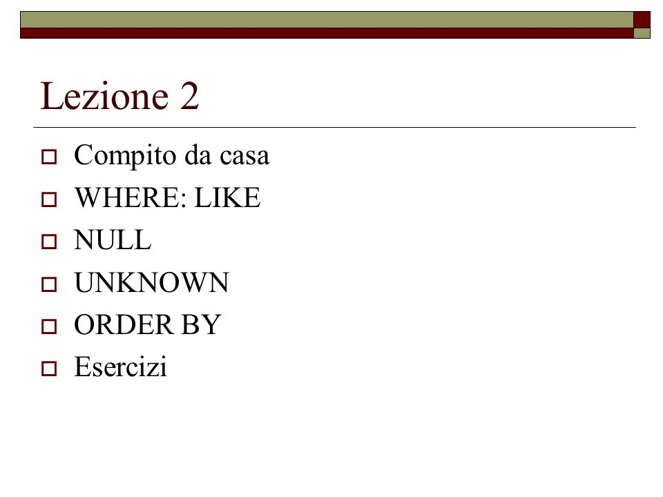 Lezione 2 Compito da casa WHERE: LIKE NULL UNKNOWN ORDER BY Esercizi
