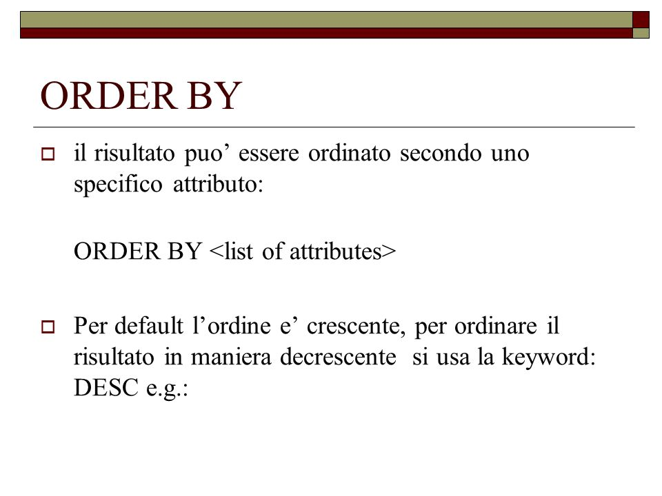 ORDER BY il risultato puo essere ordinato secondo uno specifico attributo: ORDER BY Per default lordine e crescente, per ordinare il risultato in maniera decrescente si usa la keyword: DESC e.g.:
