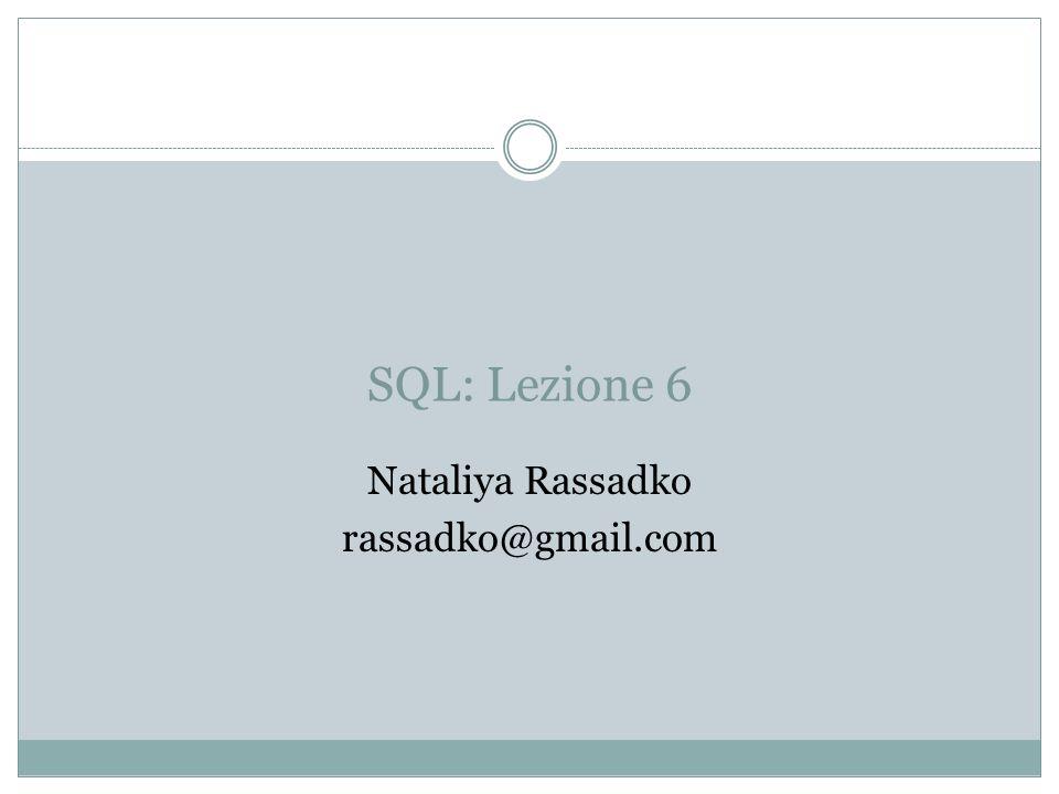 SQL: Lezione 6 Nataliya Rassadko rassadko@gmail.com