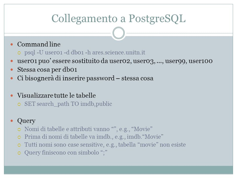 Collegamento a PostgreSQL Command line psql -U user01 -d db01 -h ares.science.unitn.it user01 puo essere sostituito da user02, user03, …, user99, user