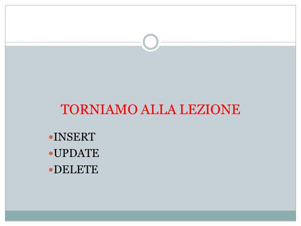 TORNIAMO ALLA LEZIONE INSERT UPDATE DELETE