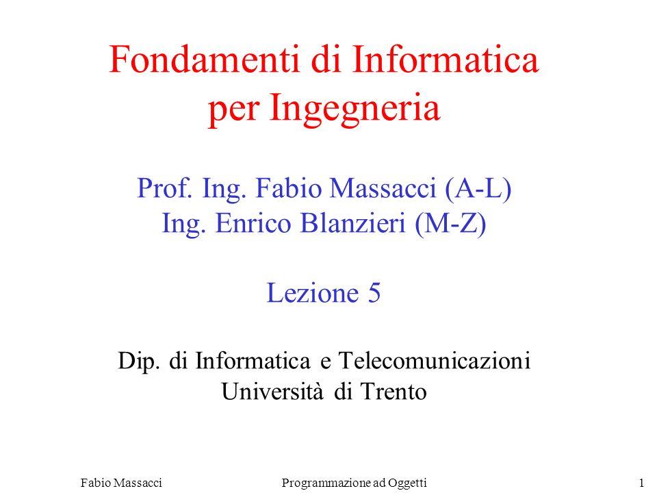 Fabio Massacci Programmazione ad Oggetti 1 Fondamenti di Informatica per Ingegneria Prof. Ing. Fabio Massacci (A-L) Ing. Enrico Blanzieri (M-Z) Lezion