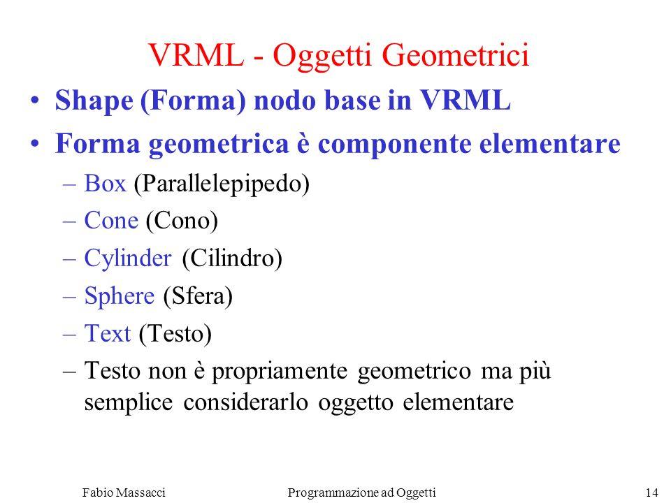 Fabio Massacci Programmazione ad Oggetti 14 VRML - Oggetti Geometrici Shape (Forma) nodo base in VRML Forma geometrica è componente elementare –Box (P