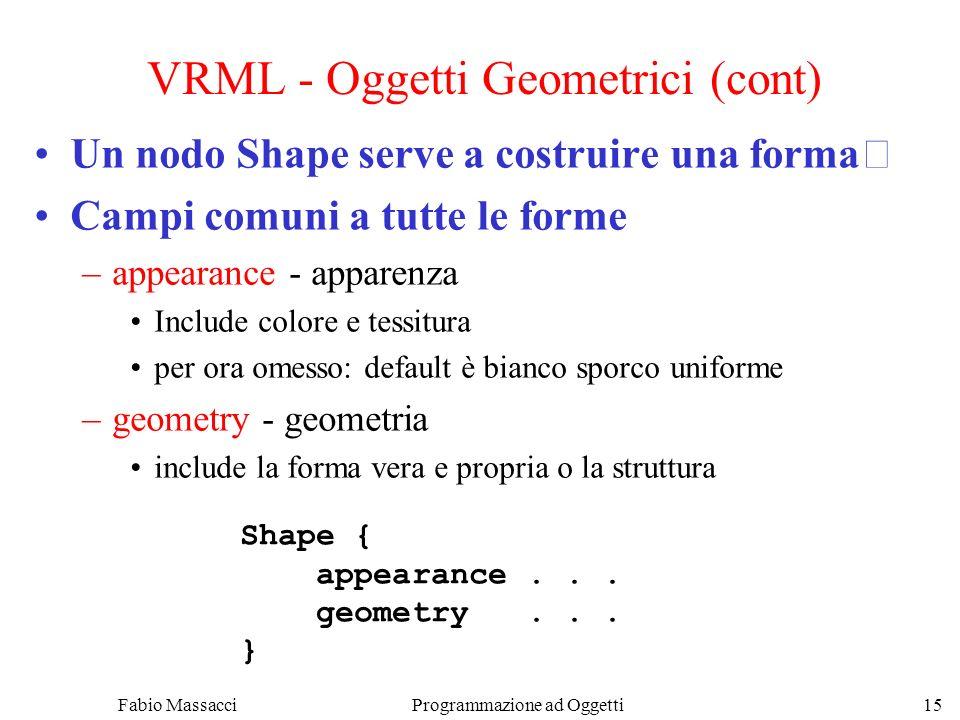 Fabio Massacci Programmazione ad Oggetti 15 VRML - Oggetti Geometrici (cont) Un nodo Shape serve a costruire una forma Campi comuni a tutte le forme –