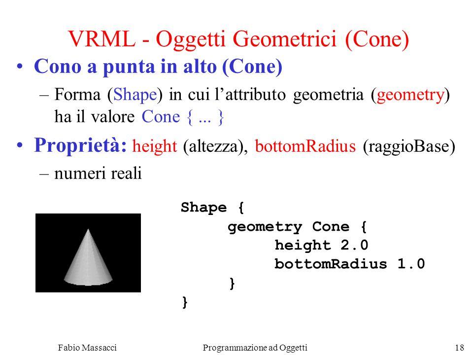 Fabio Massacci Programmazione ad Oggetti 18 VRML - Oggetti Geometrici (Cone) Cono a punta in alto (Cone) –Forma (Shape) in cui lattributo geometria (g