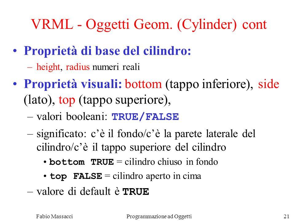 Fabio Massacci Programmazione ad Oggetti 21 VRML - Oggetti Geom. (Cylinder) cont Proprietà di base del cilindro: –height, radius numeri reali Propriet