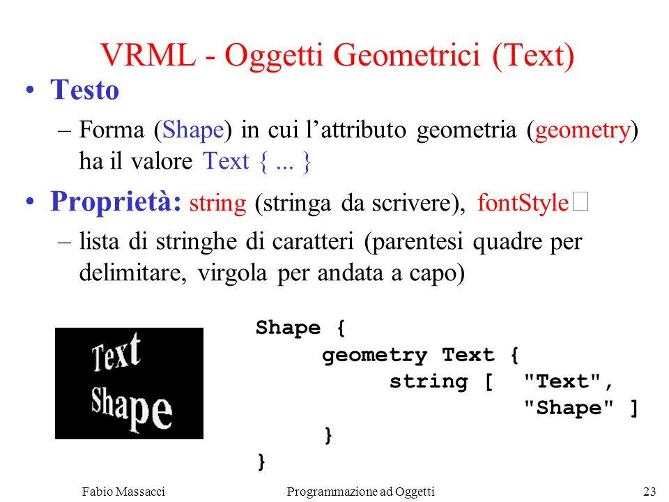 Fabio Massacci Programmazione ad Oggetti 23 VRML - Oggetti Geometrici (Text) Testo –Forma (Shape) in cui lattributo geometria (geometry) ha il valore