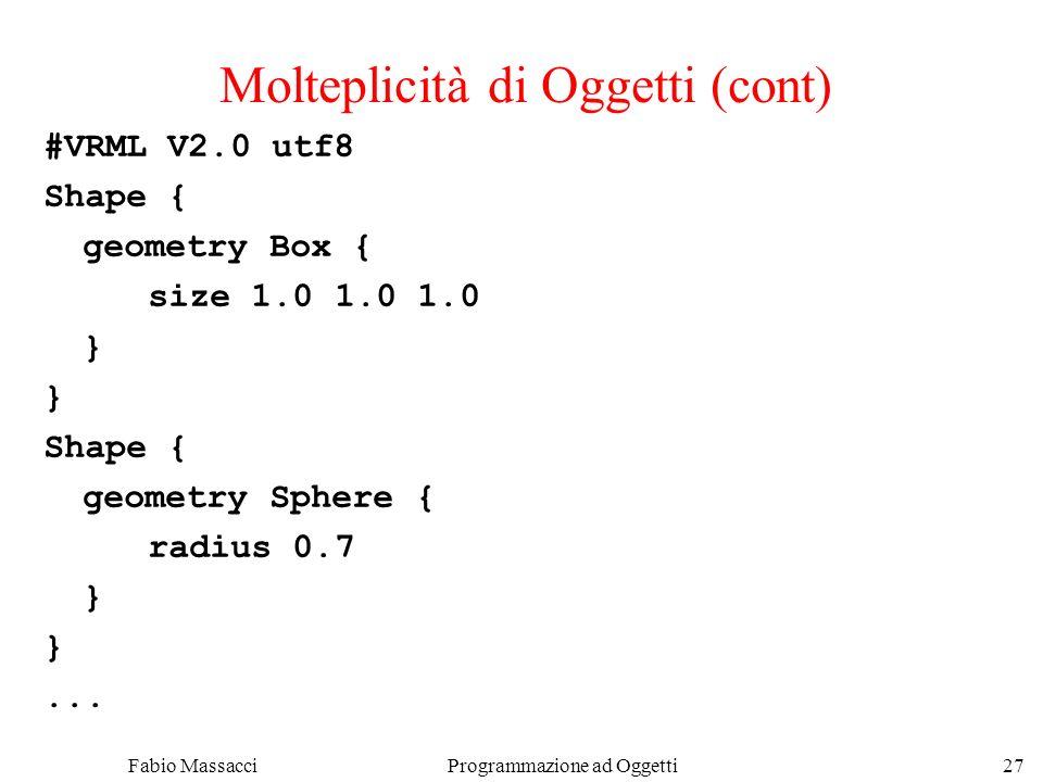 Fabio Massacci Programmazione ad Oggetti 27 Molteplicità di Oggetti (cont) #VRML V2.0 utf8 Shape { geometry Box { size 1.0 1.0 1.0 } Shape { geometry