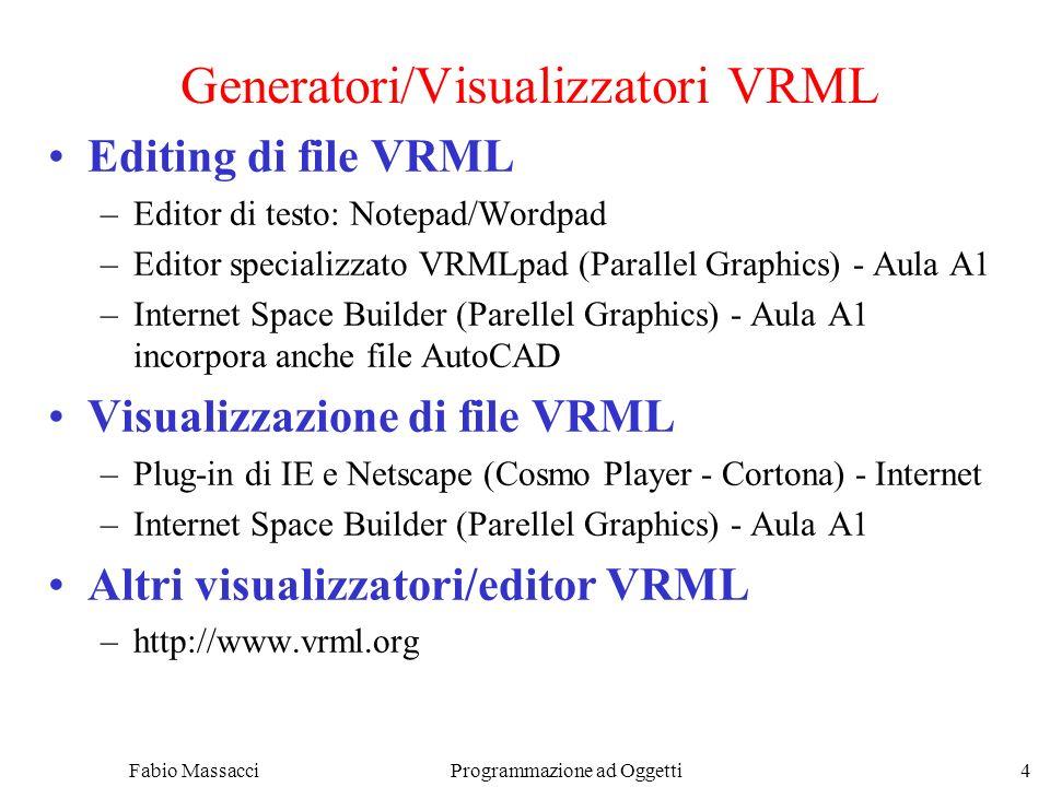 Fabio Massacci Programmazione ad Oggetti 4 Generatori/Visualizzatori VRML Editing di file VRML –Editor di testo: Notepad/Wordpad –Editor specializzato