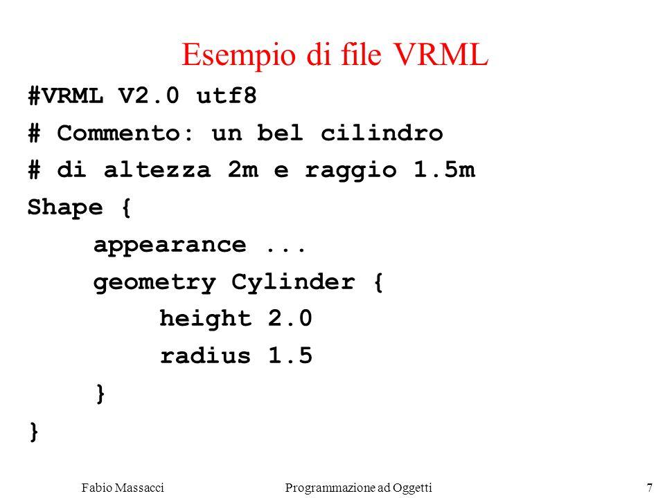 Fabio Massacci Programmazione ad Oggetti 8 Componenti VRML - header Header #VRML V2.0 utf8 #VRML : il file contiene testo VRML V2.0 : il testo è conforme alla sintassi della versione 2.0 utf8 : il testo usa i caratteri UTF8 UTF è un formato di caratteri internazionale –utf8 = UCS (Universal Character Set) Transformation Format, 8-bit –Codifica oltre 24,000 caratteri di molte lingue