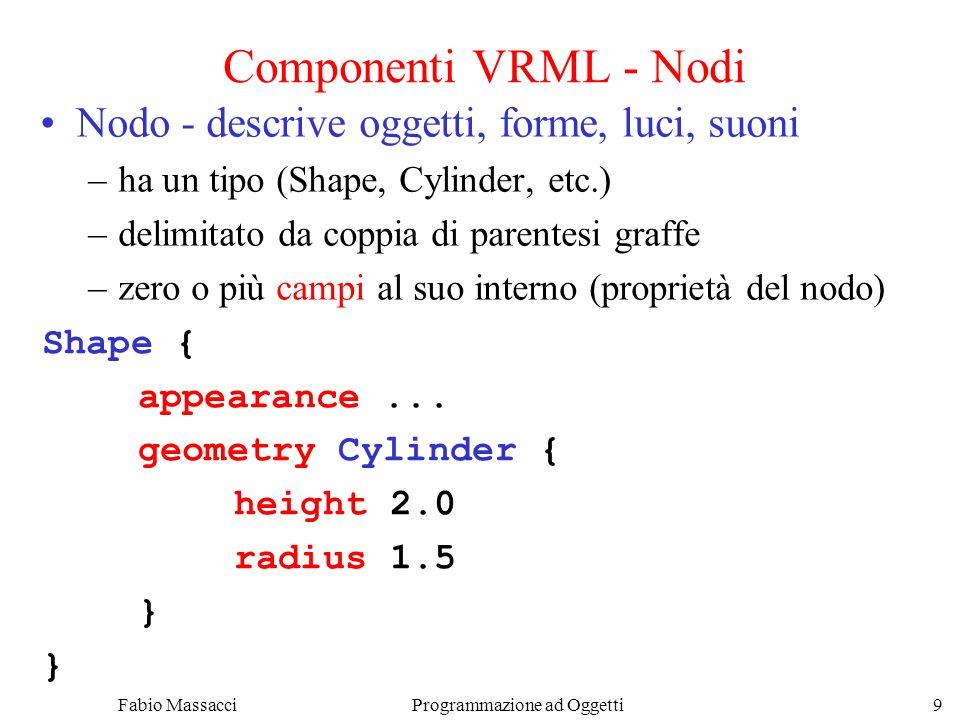 Fabio Massacci Programmazione ad Oggetti 9 Componenti VRML - Nodi Nodo - descrive oggetti, forme, luci, suoni –ha un tipo (Shape, Cylinder, etc.) –del