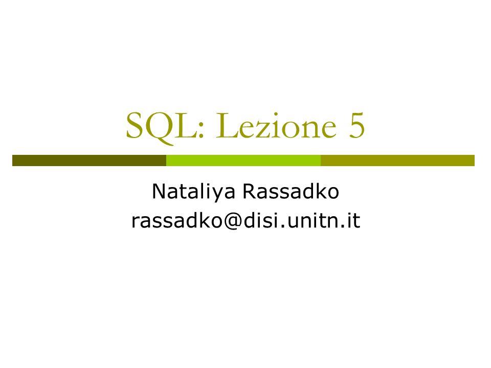 SQL: Lezione 5 Nataliya Rassadko rassadko@disi.unitn.it