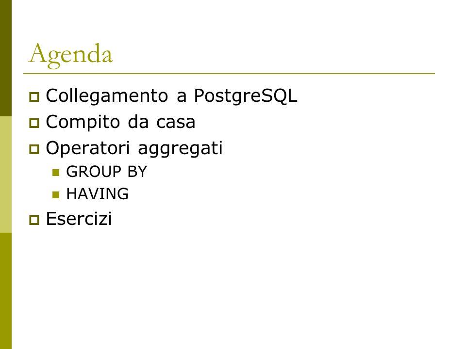 Agenda Collegamento a PostgreSQL Compito da casa Operatori aggregati GROUP BY HAVING Esercizi