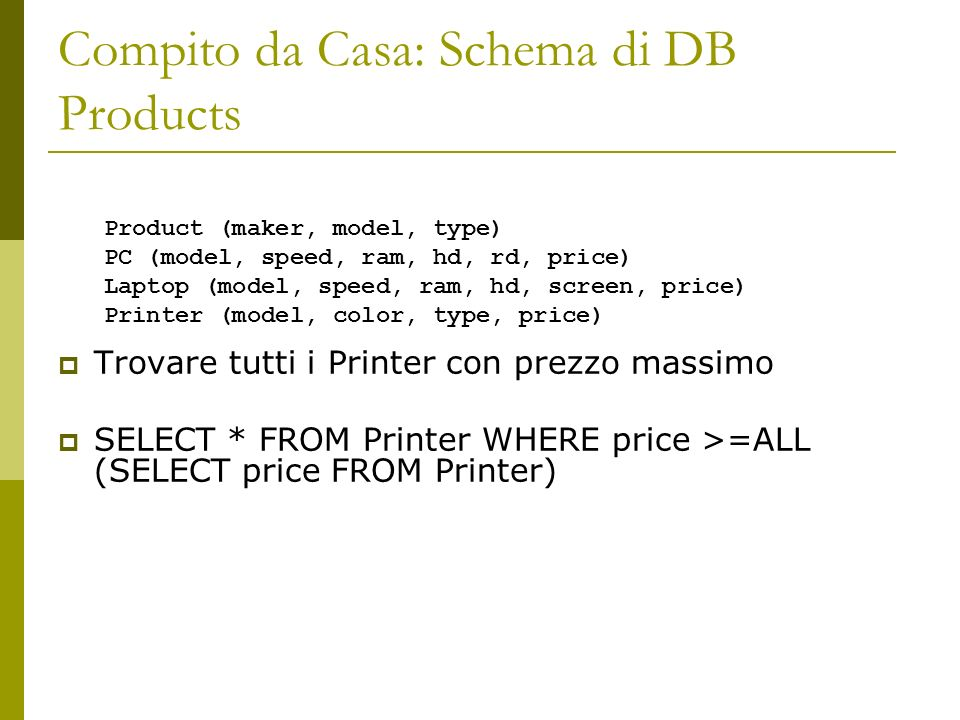 Compito da Casa: Schema di DB Products Trovare tutti i Printer con prezzo massimo SELECT * FROM Printer WHERE price >=ALL (SELECT price FROM Printer)