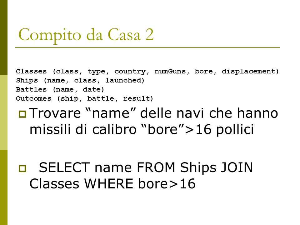 Compito da Casa 2 Trovare name delle navi che hanno missili di calibro bore>16 pollici SELECT name FROM Ships JOIN Classes WHERE bore>16 Classes (clas