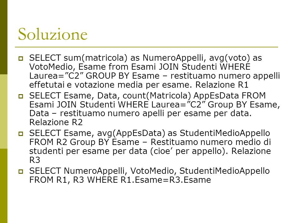 Soluzione SELECT sum(matricola) as NumeroAppelli, avg(voto) as VotoMedio, Esame from Esami JOIN Studenti WHERE Laurea=C2 GROUP BY Esame – restituamo n