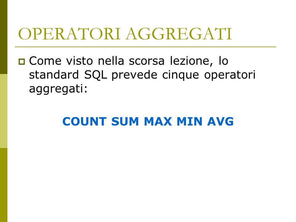 OPERATORI AGGREGATI Come visto nella scorsa lezione, lo standard SQL prevede cinque operatori aggregati: COUNT SUM MAX MIN AVG