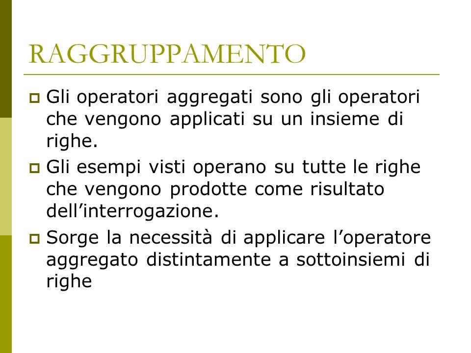 RAGGRUPPAMENTO Gli operatori aggregati sono gli operatori che vengono applicati su un insieme di righe.