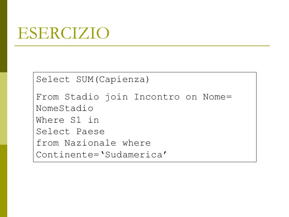 ESERCIZIO Select SUM(Capienza) From Stadio join Incontro on Nome= NomeStadio Where S1 in Select Paese from Nazionale where Continente=Sudamerica