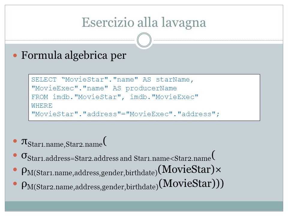 Esercizio alla lavagna Formula algebrica per π Star1.name,Star2.name ( σ Star1.address=Star2.address and Star1.name<Star2.name ( ρ M(Star1.name,address,gender,birthdate) (MovieStar)× ρ M(Star2.name,address,gender,birthdate) (MovieStar))) SELECT MovieStar . name AS starName, MovieExec . name AS producerName FROM imdb. MovieStar , imdb. MovieExec WHERE MovieStar . address = MovieExec . address ;