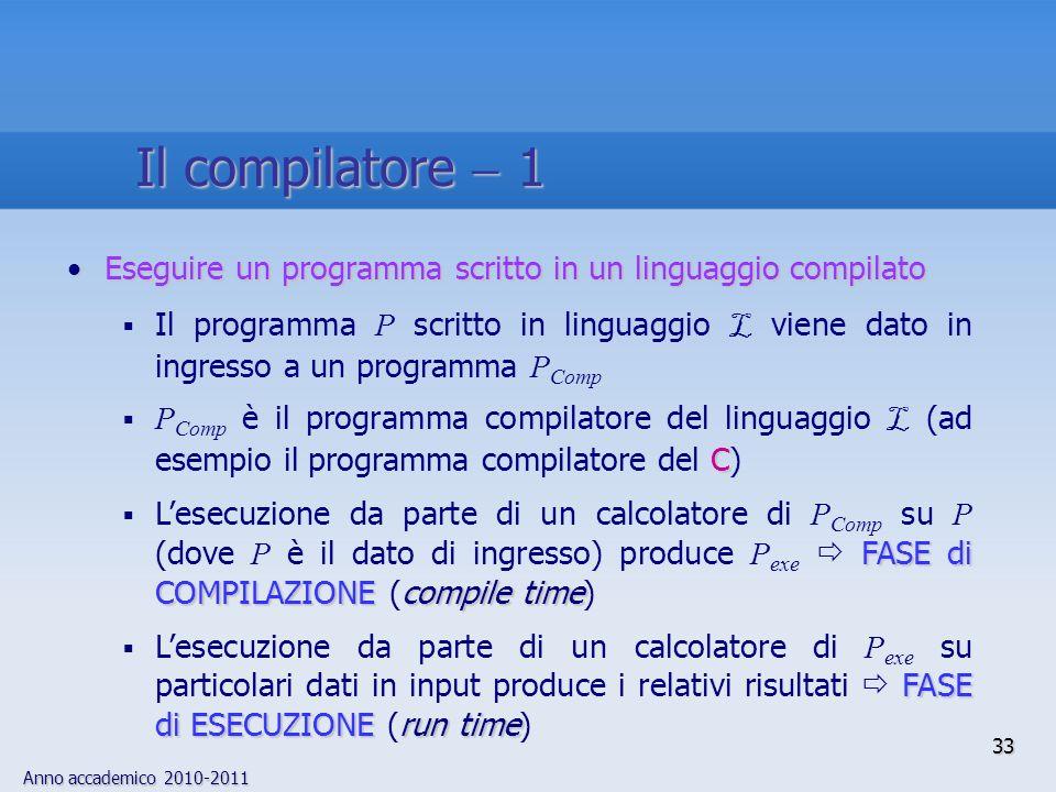 Anno accademico 2010-2011 33 Il compilatore 1 Eseguire un programma scritto in un linguaggio compilatoEseguire un programma scritto in un linguaggio compilato Il programma P scritto in linguaggio L viene dato in ingresso a un programma P Comp C P Comp è il programma compilatore del linguaggio L (ad esempio il programma compilatore del C) FASE di COMPILAZIONEcompile time Lesecuzione da parte di un calcolatore di P Comp su P (dove P è il dato di ingresso) produce P exe FASE di COMPILAZIONE (compile time) FASE di ESECUZIONErun time Lesecuzione da parte di un calcolatore di P exe su particolari dati in input produce i relativi risultati FASE di ESECUZIONE (run time)