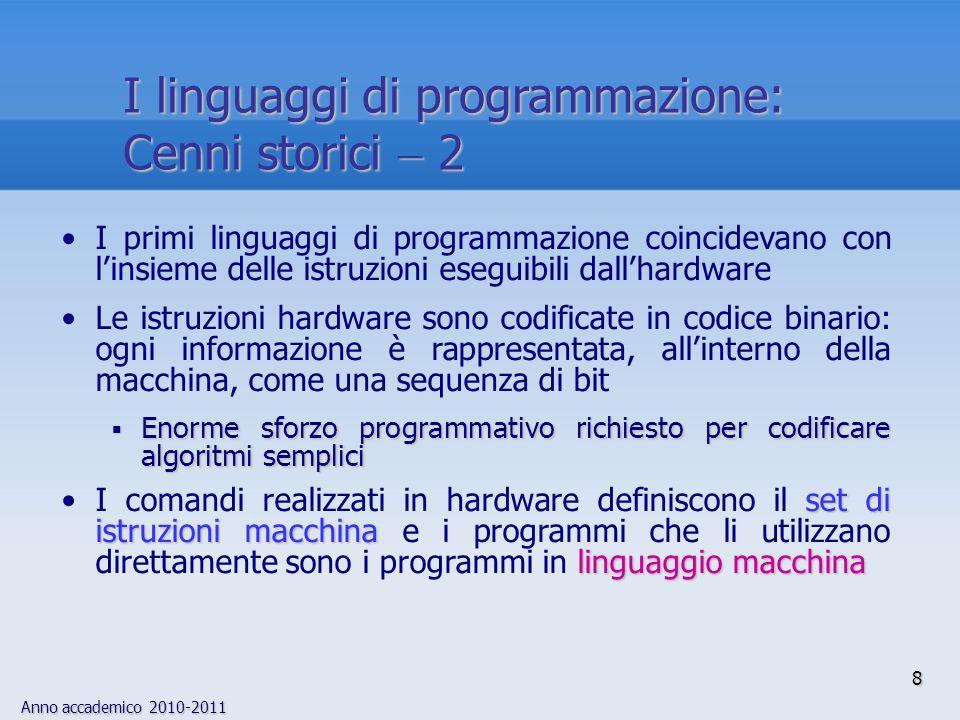 Anno accademico 2010-2011 29 Linguaggi di programmazione di alto livello 7 Sulla base dellambito in cui si colloca il problema da risolvere, è opportuno adottare un linguaggio piuttosto che un altro: Calcolo scientifico: C Calcolo scientifico: Fortran, C Intelligenza artificiale: C Intelligenza artificiale: Prolog, Lisp, C Applicazioni gestionali: C Applicazioni gestionali: Cobol, SQL, C Sistemi operativi: C Sistemi operativi: Assembler, C Applicazioni visuali: C Applicazioni visuali: C, Java, Visual Basic Applicazioni Web: Applicazioni Web: Java, PHP, ASP