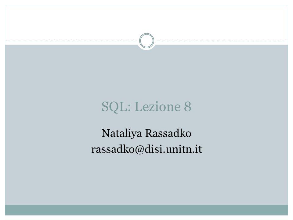 SQL: Lezione 8 Nataliya Rassadko rassadko@disi.unitn.it
