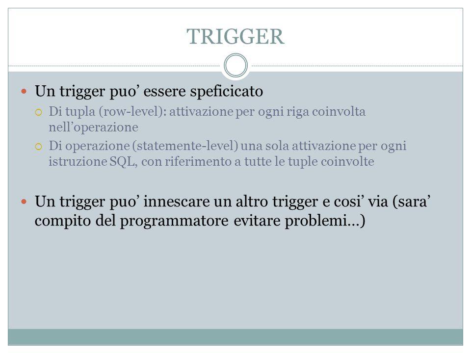 TRIGGER Un trigger puo essere speficicato Di tupla (row-level): attivazione per ogni riga coinvolta nelloperazione Di operazione (statemente-level) un