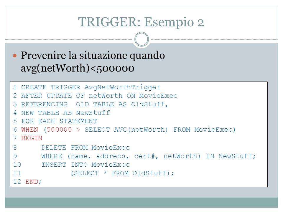 TRIGGER: Esempio 2 Prevenire la situazione quando avg(netWorth)<500000 1 CREATE TRIGGER AvgNetWorthTrigger 2 AFTER UPDATE OF netWorth ON MovieExec 3 R