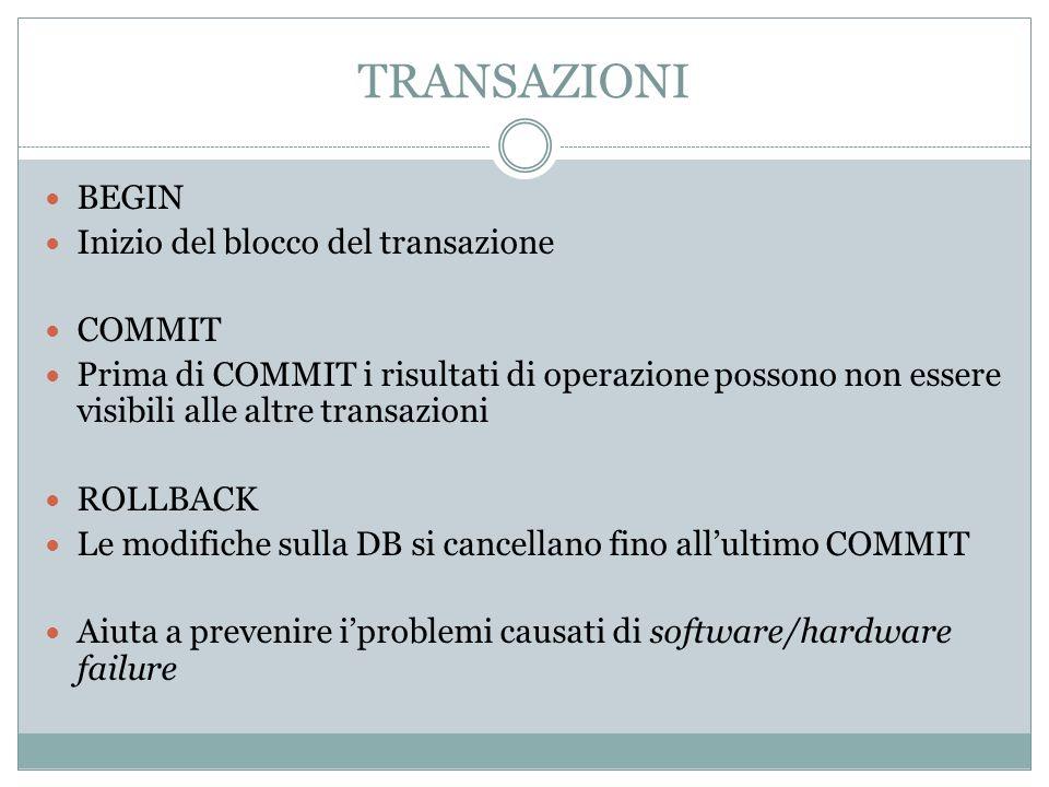 TRANSAZIONI BEGIN Inizio del blocco del transazione COMMIT Prima di COMMIT i risultati di operazione possono non essere visibili alle altre transazion