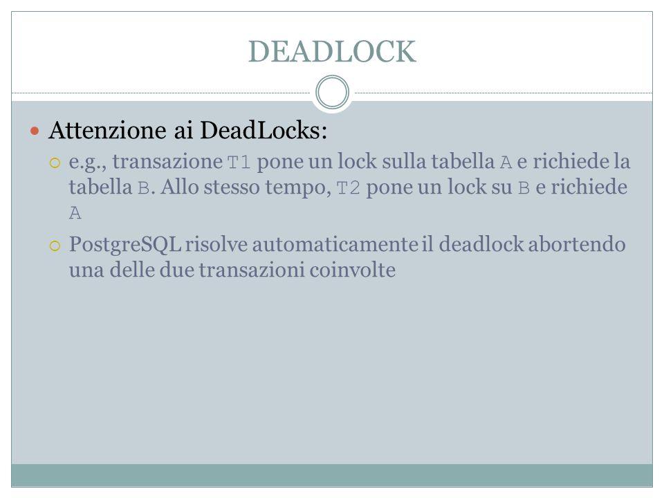 DEADLOCK Attenzione ai DeadLocks: e.g., transazione T1 pone un lock sulla tabella A e richiede la tabella B. Allo stesso tempo, T2 pone un lock su B e