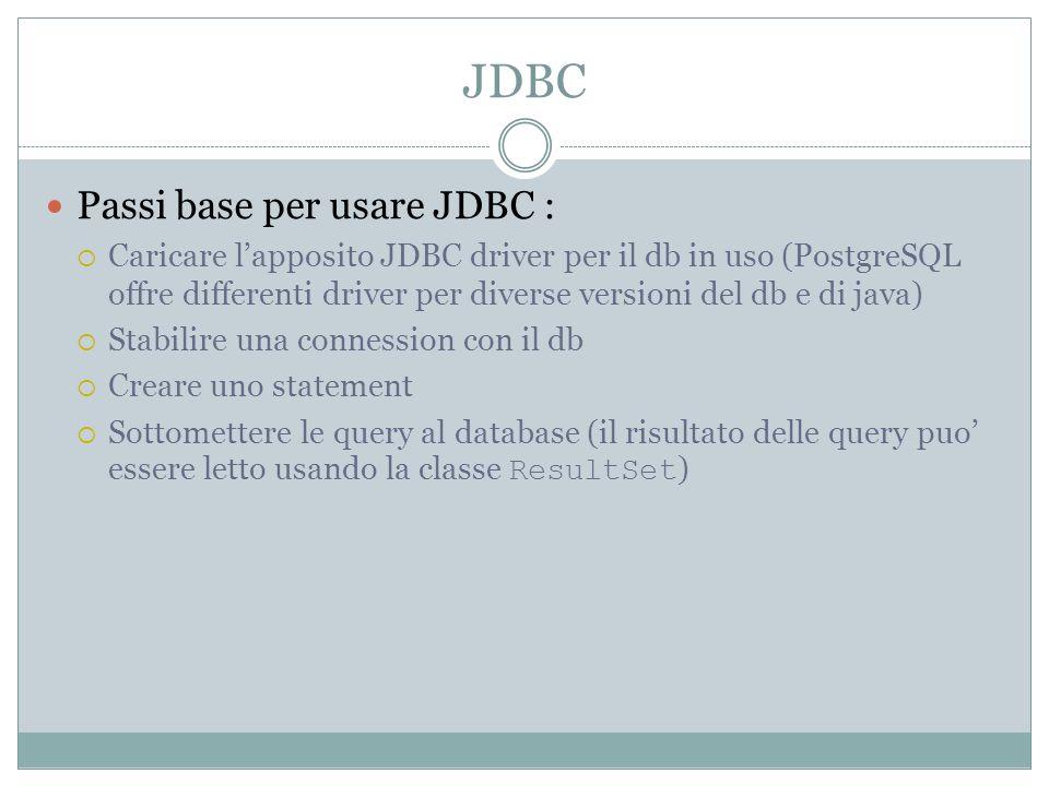JDBC Passi base per usare JDBC : Caricare lapposito JDBC driver per il db in uso (PostgreSQL offre differenti driver per diverse versioni del db e di