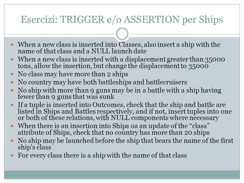 Esercizi: TRIGGER e/o ASSERTION per Ships When a new class is inserted into Classes, also insert a ship with the name of that class and a NULL launch