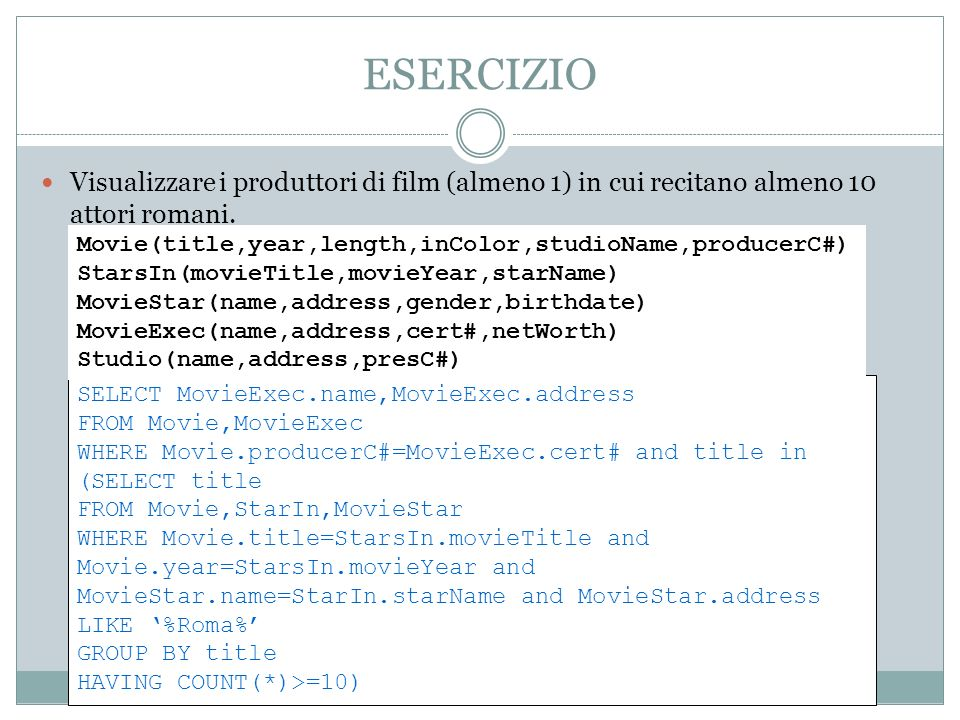 ESERCIZIO Visualizzare i produttori di film (almeno 1) in cui recitano almeno 10 attori romani. SELECT MovieExec.name,MovieExec.address FROM Movie,Mov