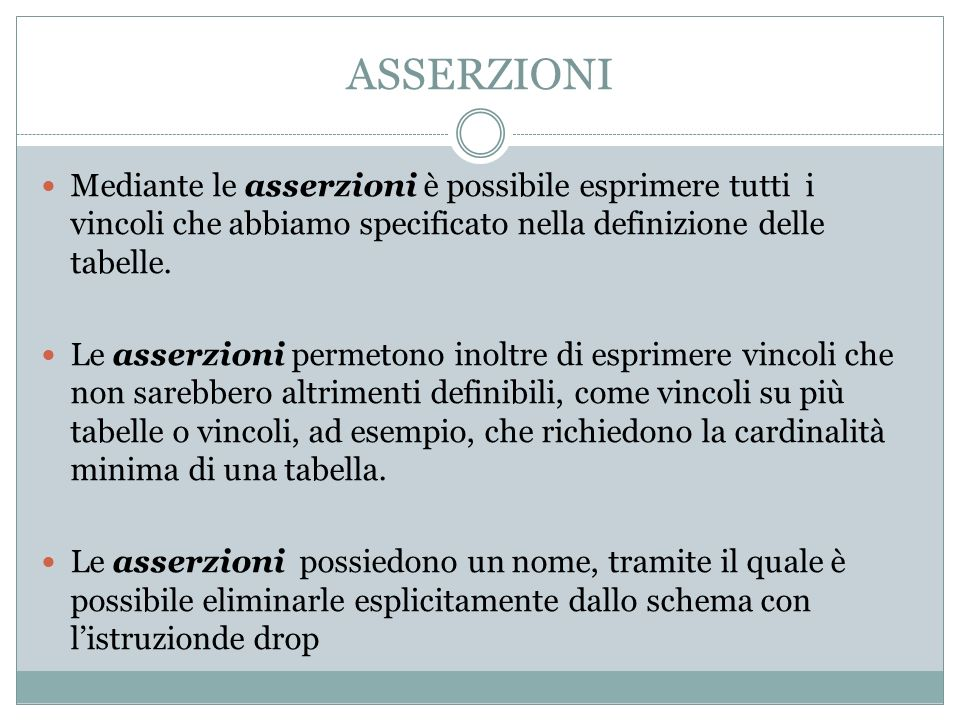 ASSERZIONI Mediante le asserzioni è possibile esprimere tutti i vincoli che abbiamo specificato nella definizione delle tabelle. Le asserzioni permeto