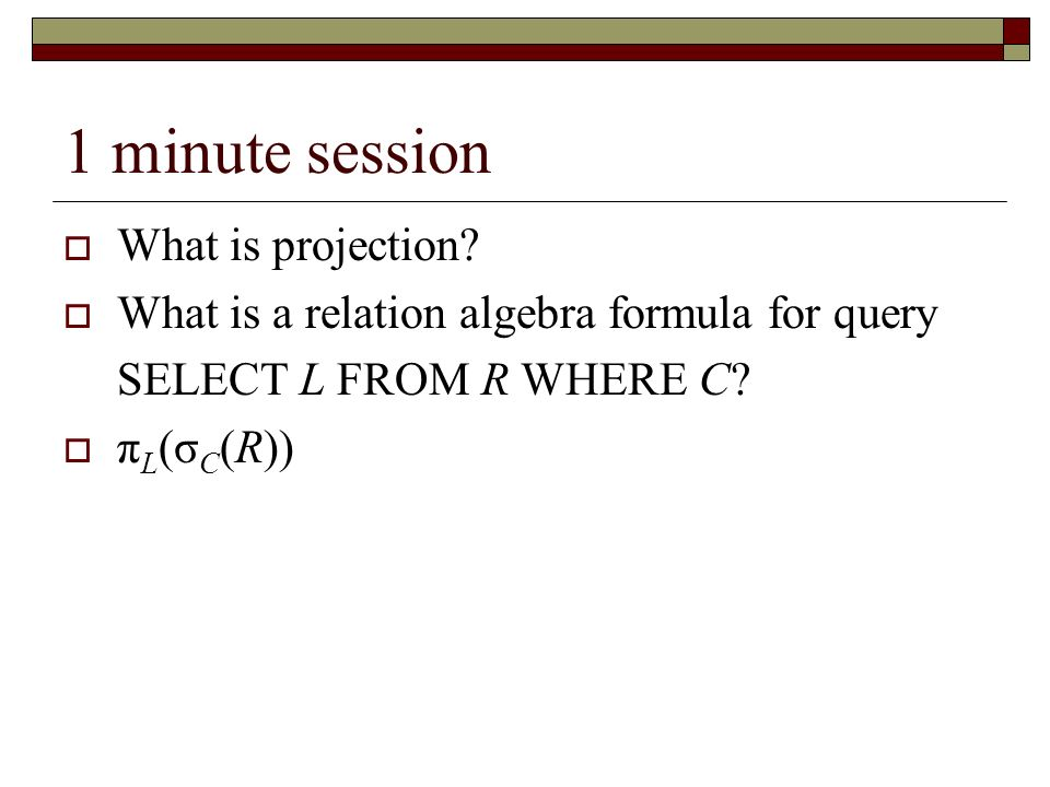 1 minute session What is projection? What is a relation algebra formula for query SELECT L FROM R WHERE C? π L (σ C (R))