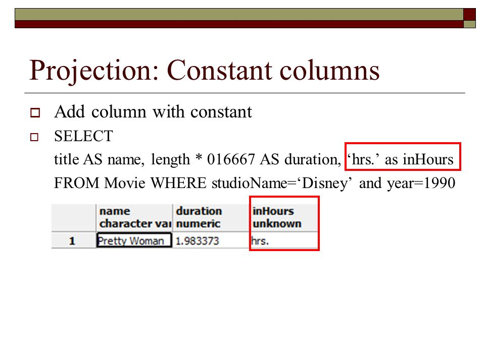 Projection: Constant columns Add column with constant SELECT title AS name, length * 016667 AS duration, hrs. as inHours FROM Movie WHERE studioName=D