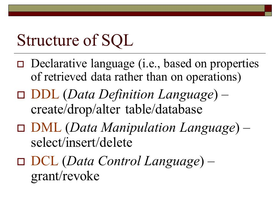 Structure of SQL Declarative language (i.e., based on properties of retrieved data rather than on operations) DDL (Data Definition Language) – create/