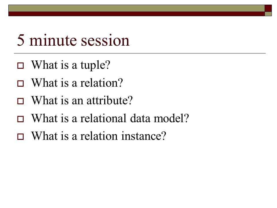 5 minute session What is a tuple? What is a relation? What is an attribute? What is a relational data model? What is a relation instance?