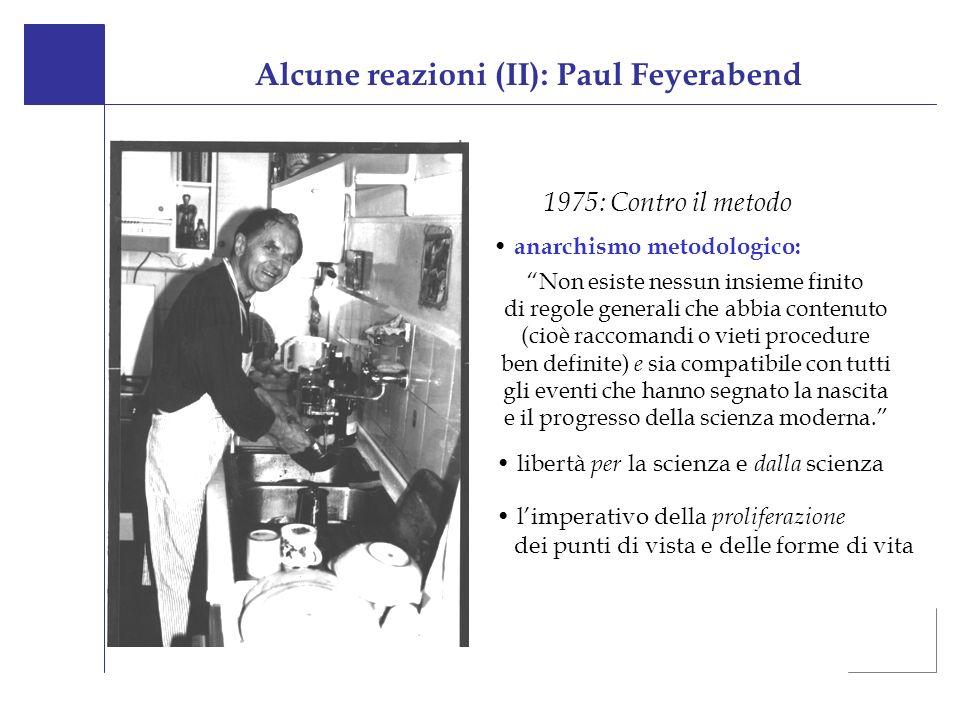 Alcune reazioni (II): Paul Feyerabend 1975: Contro il metodo Non esiste nessun insieme finito di regole generali che abbia contenuto (cioè raccomandi o vieti procedure ben definite) e sia compatibile con tutti gli eventi che hanno segnato la nascita e il progresso della scienza moderna.