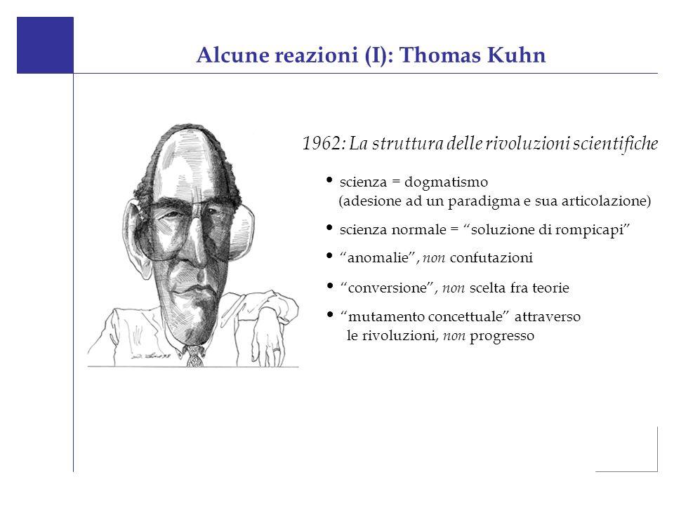 Alcune reazioni (I): Thomas Kuhn 1962: La struttura delle rivoluzioni scientifiche scienza = dogmatismo (adesione ad un paradigma e sua articolazione) scienza normale = soluzione di rompicapi anomalie, non confutazioni conversione, non scelta fra teorie mutamento concettuale attraverso le rivoluzioni, non progresso