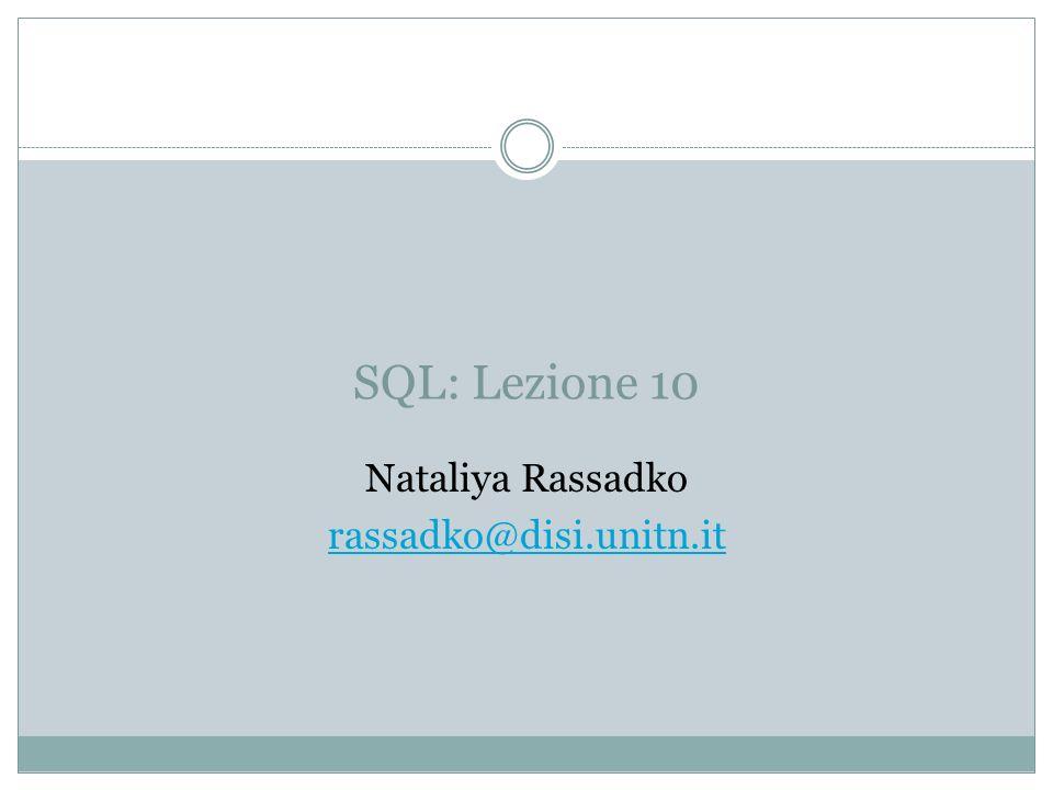SQL: Lezione 10 Nataliya Rassadko rassadko@disi.unitn.it