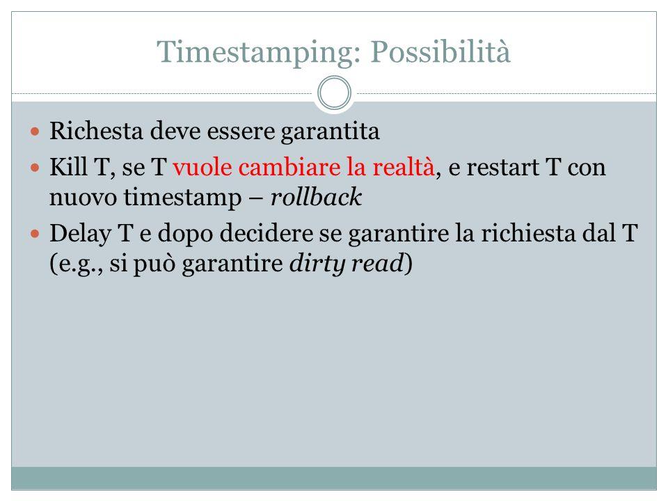 Timestamping: Possibilità Richesta deve essere garantita Kill T, se T vuole cambiare la realtà, e restart T con nuovo timestamp – rollback Delay T e dopo decidere se garantire la richiesta dal T (e.g., si può garantire dirty read)