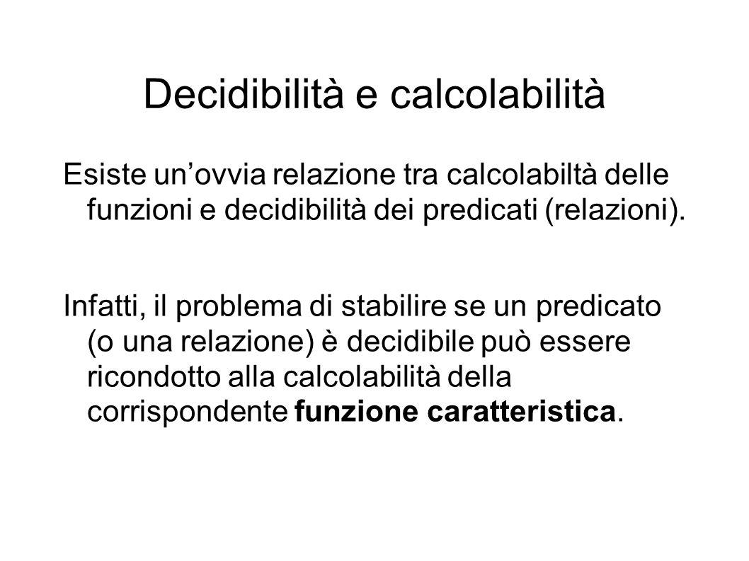 Decidibilità e calcolabilità Esiste unovvia relazione tra calcolabiltà delle funzioni e decidibilità dei predicati (relazioni).