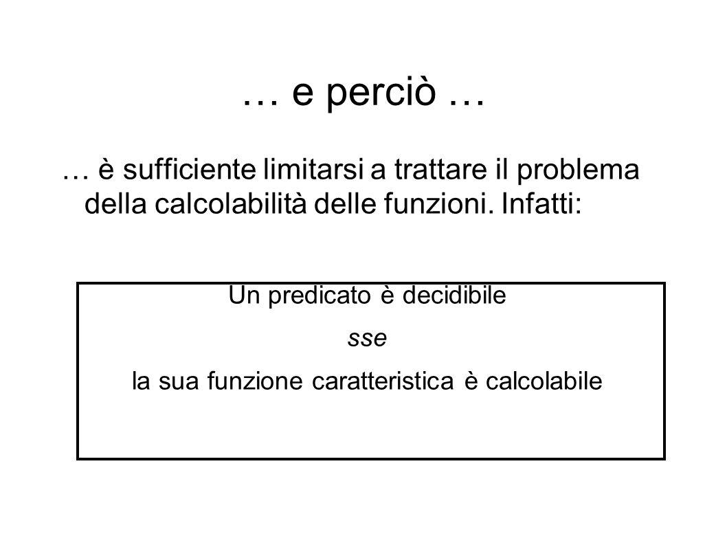 … e perciò … … è sufficiente limitarsi a trattare il problema della calcolabilità delle funzioni.