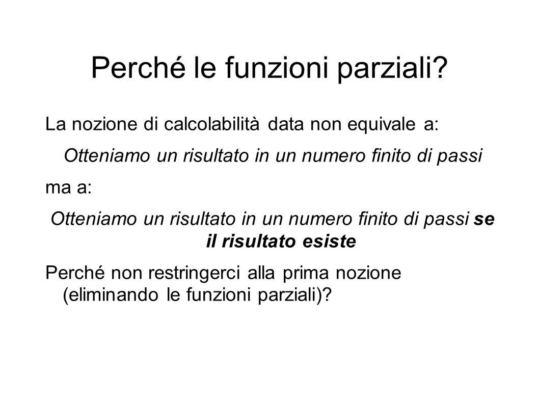 Perché le funzioni parziali? La nozione di calcolabilità data non equivale a: Otteniamo un risultato in un numero finito di passi ma a: Otteniamo un r