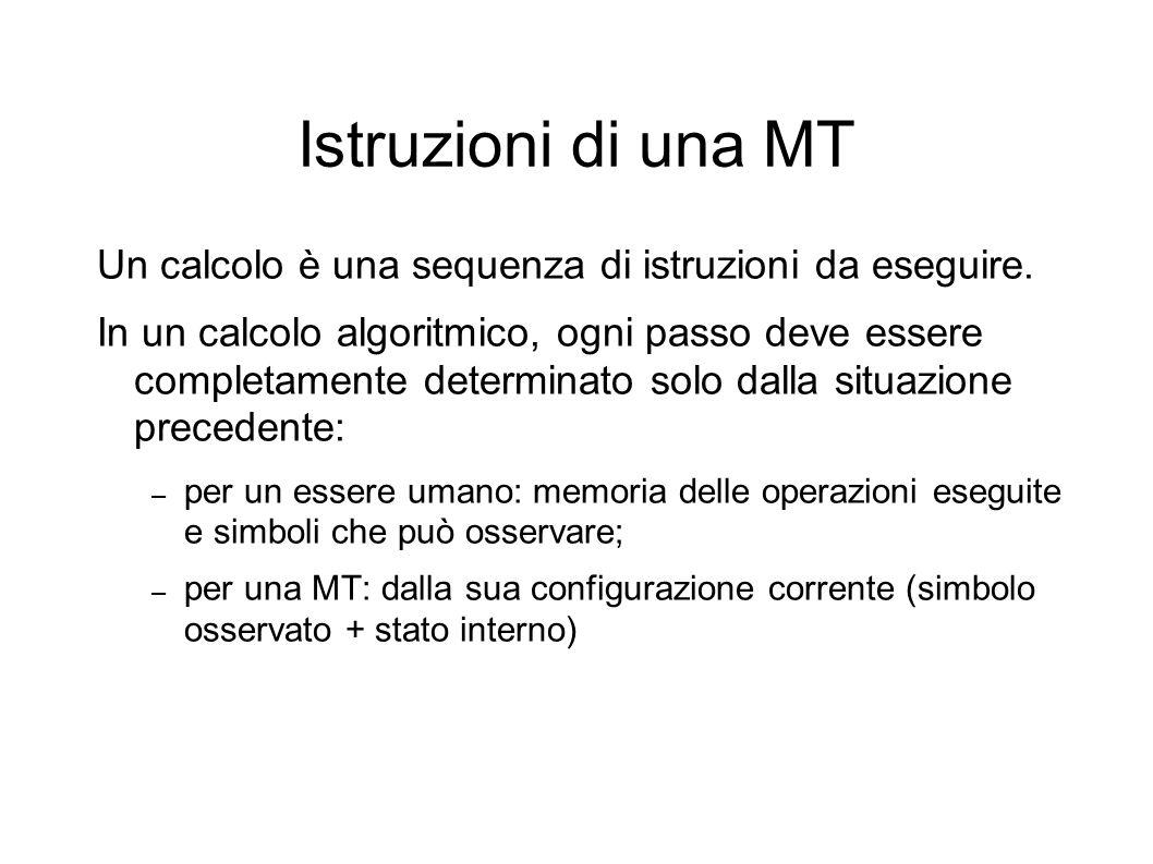 Istruzioni di una MT Un calcolo è una sequenza di istruzioni da eseguire. In un calcolo algoritmico, ogni passo deve essere completamente determinato
